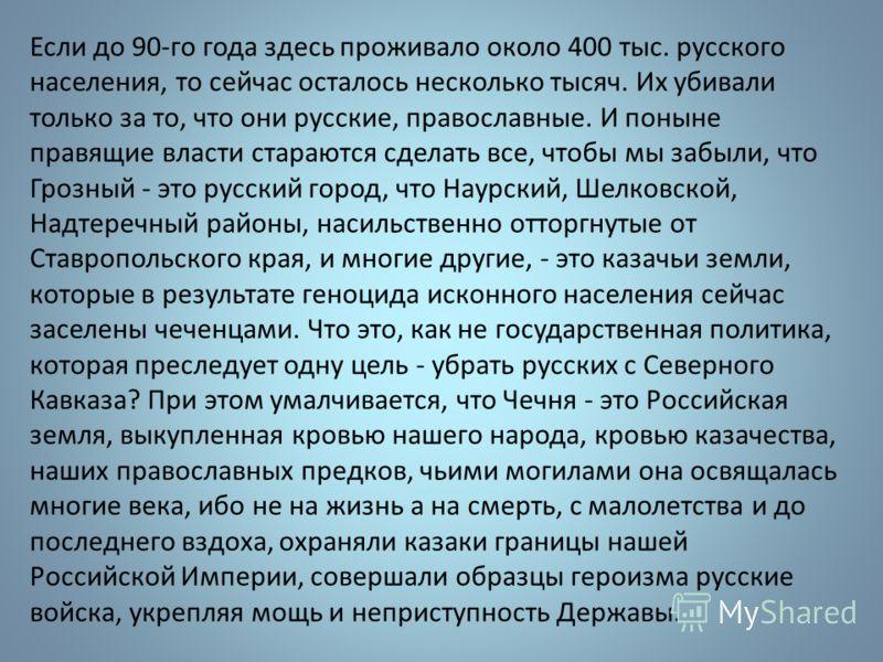 Если до 90-го года здесь проживало около 400 тыс. русского населения, то сейчас осталось несколько тысяч. Их убивали только за то, что они русские, православные. И поныне правящие власти стараются сделать все, чтобы мы забыли, что Грозный - это русск