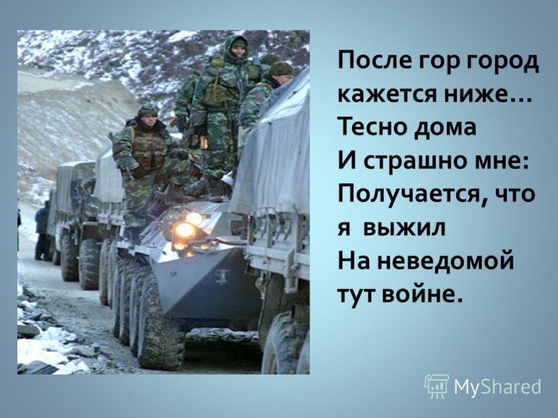 После гор город кажется ниже… Тесно дома И страшно мне: Получается, что я выжил На неведомой тут войне.