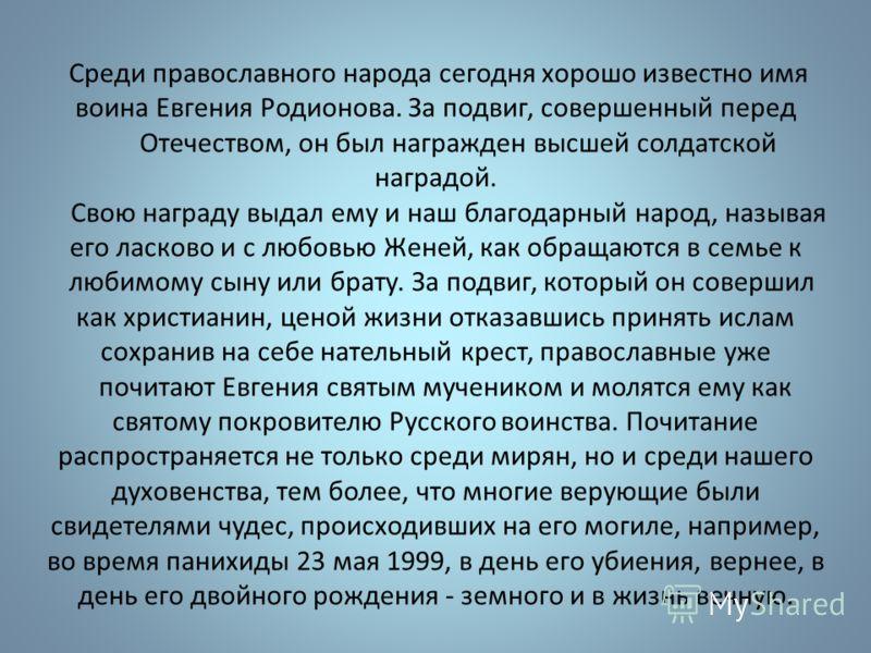 Среди православного народа сегодня хорошо известно имя воина Евгения Родионова. За подвиг, совершенный перед Отечеством, он был награжден высшей солдатской наградой. Свою награду выдал ему и наш благодарный народ, называя его ласково и с любовью Жене