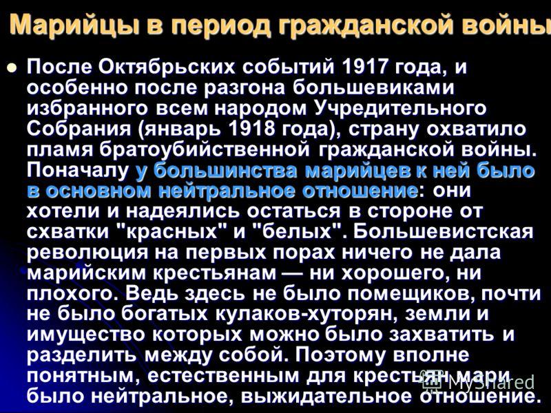 Марийцы в период гражданской войны После Октябрьских событий 1917 года, и особенно после разгона большевиками избранного всем народом Учредительного Собрания (январь 1918 года), страну охватило пламя братоубийственной гражданской войны. Поначалу у бо