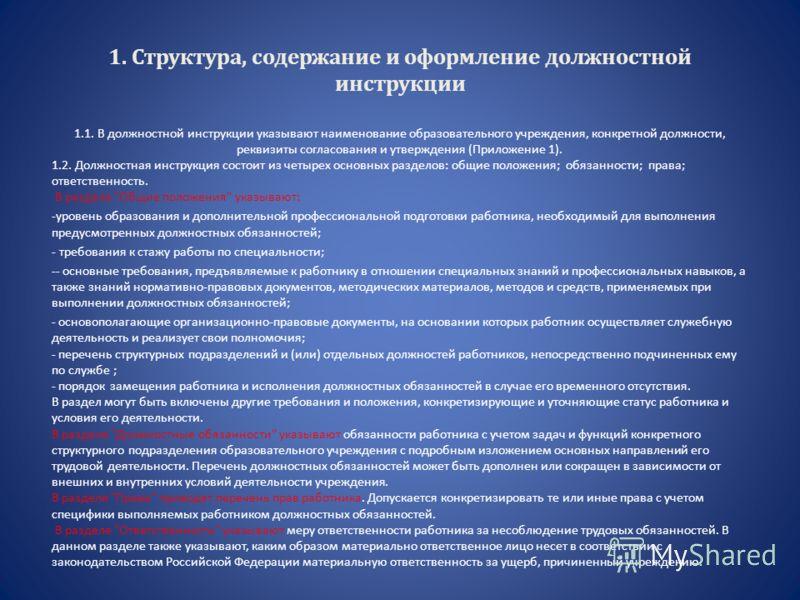 1. Структура, содержание и оформление должностной инструкции 1.1. В должностной инструкции указывают наименование образовательного учреждения, конкретной должности, реквизиты согласования и утверждения (Приложение 1). 1.2. Должностная инструкция сост