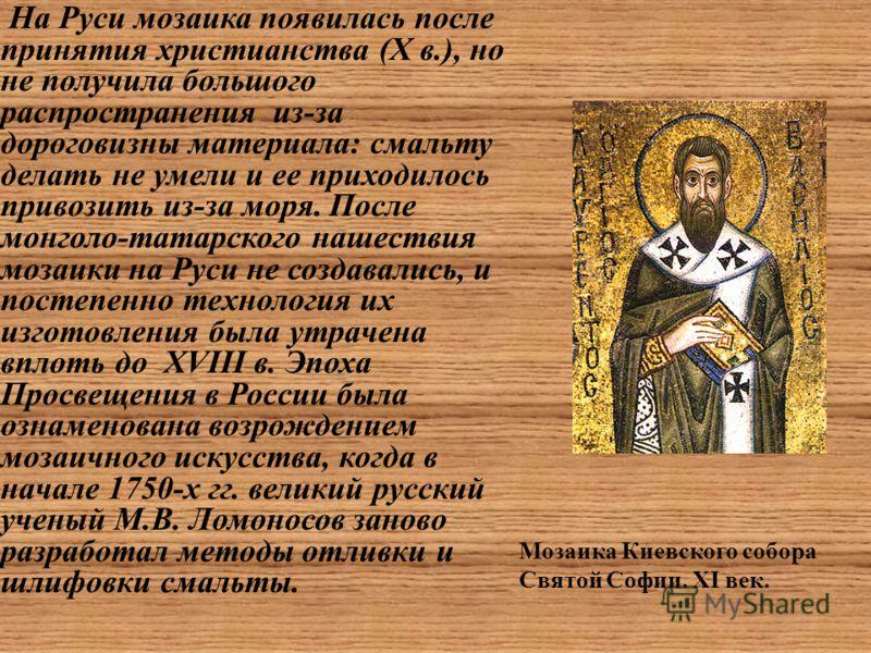 На Руси мозаика появилась после принятия христианства (X в.), но не получила большого распространения из-за дороговизны материала: смальту делать не умели и ее приходилось привозить из-за моря. После монголо-татарского нашествия мозаики на Руси не со