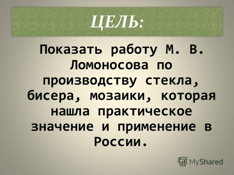 ЦЕЛЬ: Показать работу М. В. Ломоносова по производству стекла, бисера, мозаики, которая нашла практическое значение и применение в России.