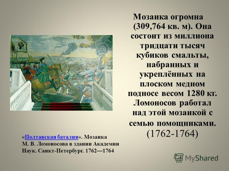 Мозаика огромна (309,764 кв. м). Она состоит из миллиона тридцати тысяч кубиков смальты, набранных и укреплённых на плоском медном подносе весом 1280 кг. Ломоносов работал над этой мозаикой с семью помощниками. (1762-1764) «Полтавская баталия». Мозаи