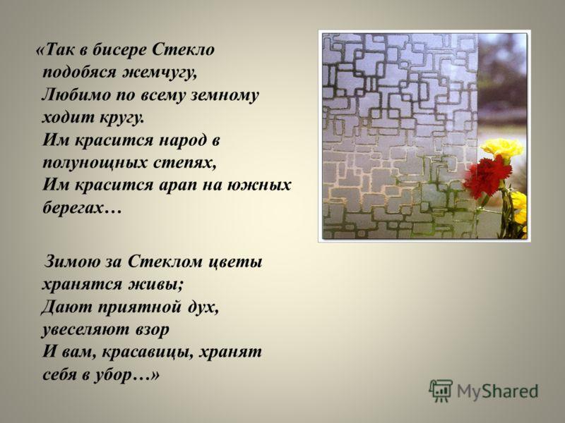 «Так в бисере Стекло подобяся жемчугу, Любимо по всему земному ходит кругу. Им красится народ в полунощных степях, Им красится арап на южных берегах… Зимою за Стеклом цветы хранятся живы; Дают приятной дух, увеселяют взор И вам, красавицы, хранят себ