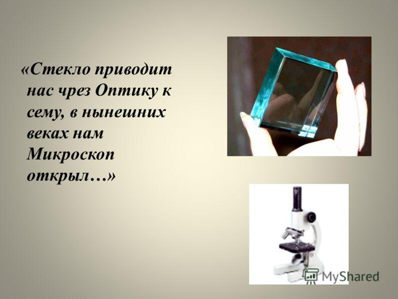 «Стекло приводит нас чрез Оптику к сему, в нынешних веках нам Микроскоп открыл…»