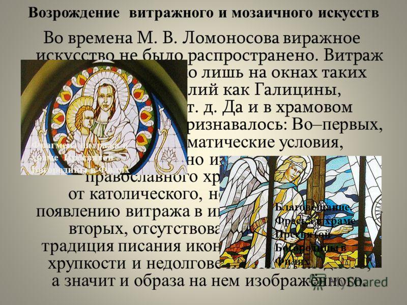 Во времена М. В. Ломоносова виражное искусство не было распространено. Витраж встречался только лишь на окнах таких богатых фамилий как Галицины, Нарышкины и т. д. Да и в храмовом искусстве оно не признавалось: Во–первых, природно–климатические услов
