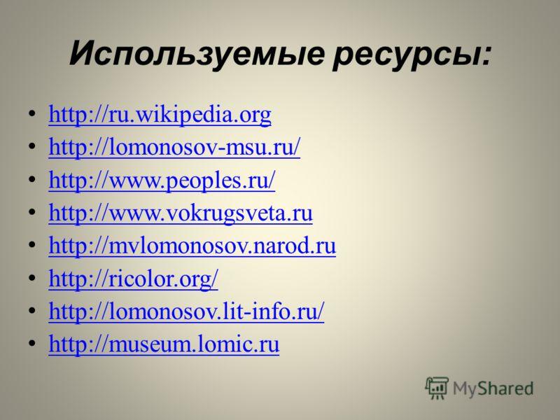 Используемые ресурсы: http://ru.wikipedia.org http://lomonosov-msu.ru/ http://www.peoples.ru/ http://www.vokrugsveta.ru http://mvlomonosov.narod.ru http://ricolor.org/ http://lomonosov.lit-info.ru/ http://museum.lomic.ru