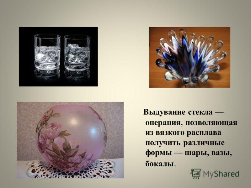 Выдувание стекла операция, позволяющая из вязкого расплава получить различные формы шары, вазы, бокалы.
