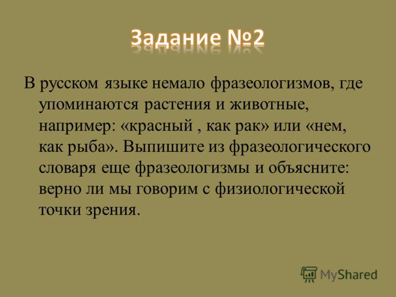 В русском языке немало фразеологизмов, где упоминаются растения и животные, например: «красный, как рак» или «нем, как рыба». Выпишите из фразеологического словаря еще фразеологизмы и объясните: верно ли мы говорим с физиологической точки зрения.