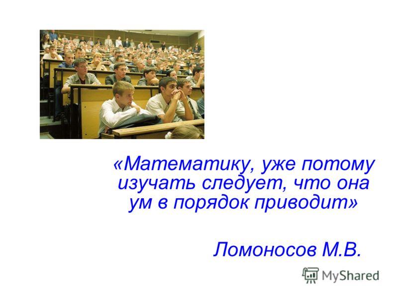 «Математику, уже потому изучать следует, что она ум в порядок приводит» Ломоносов М.В.