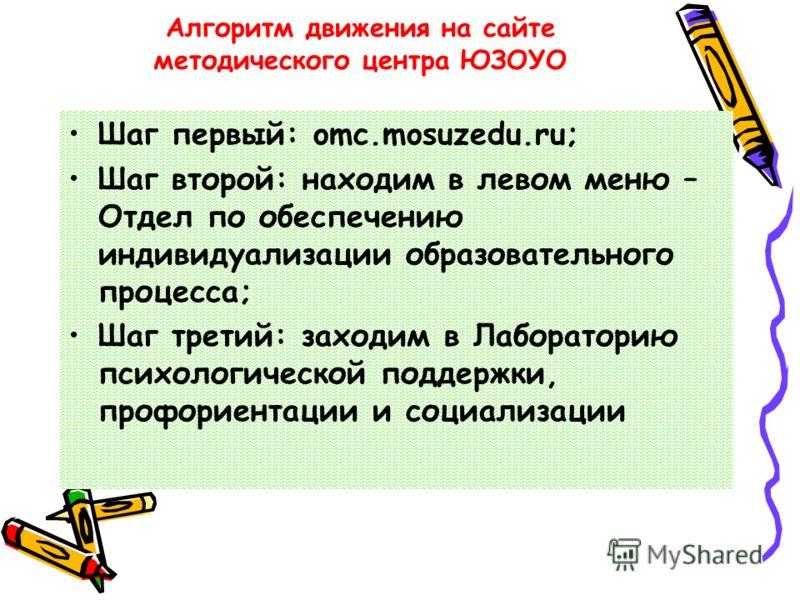 Алгоритм движения на сайте методического центра ЮЗОУО Шаг первый: omc.mosuzedu.ru; Шаг второй: находим в левом меню – Отдел по обеспечению индивидуализации образовательного процесса; Шаг третий: заходим в Лабораторию психологической поддержки, профор