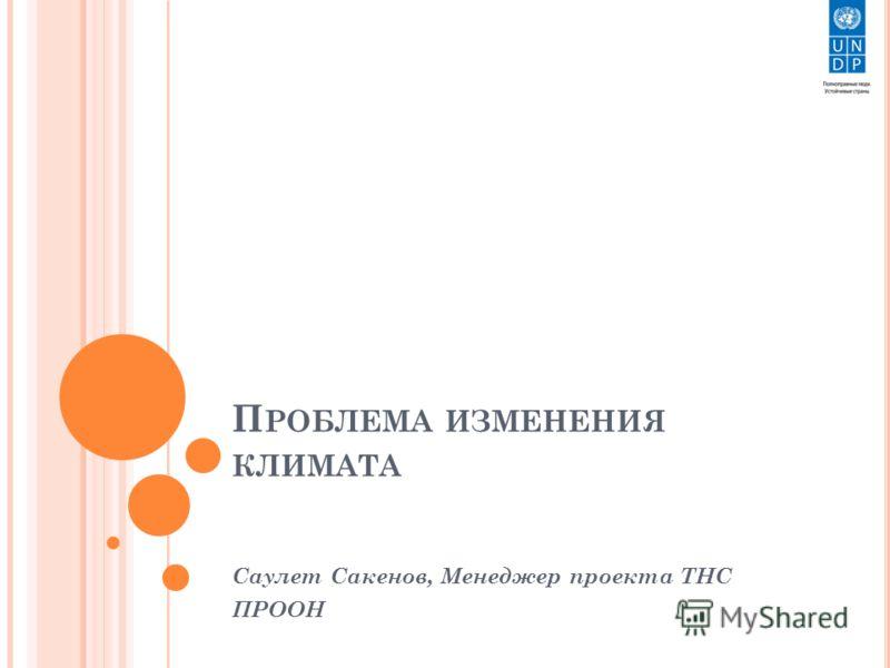 П РОБЛЕМА ИЗМЕНЕНИЯ КЛИМАТА Саулет Сакенов, Менеджер проекта ТНС ПРООН