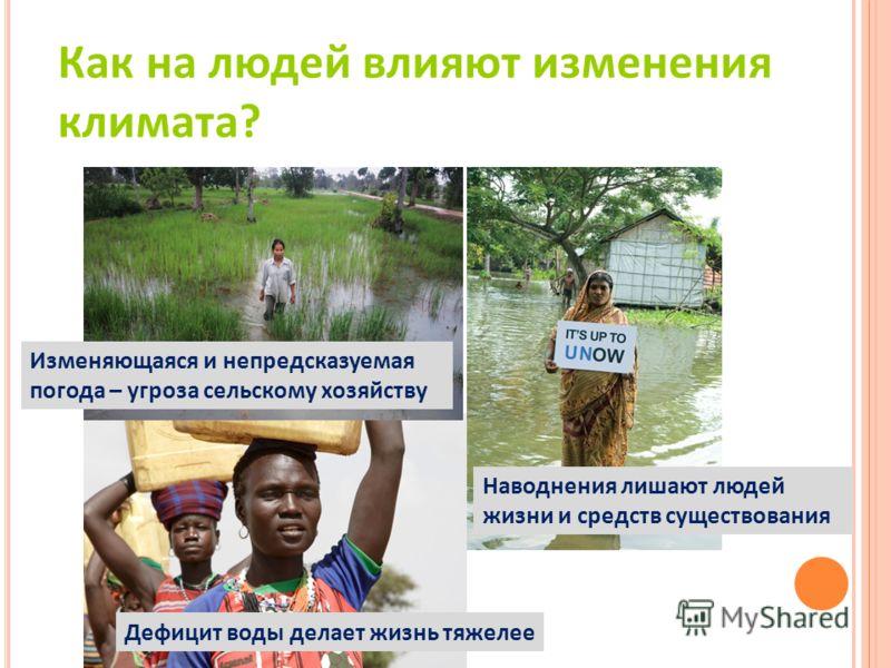 Изменяющаяся и непредсказуемая погода – угроза сельскому хозяйству Наводнения лишают людей жизни и средств cуществования Дефицит воды делает жизнь тяжелее Как на людей влияют изменения климата?