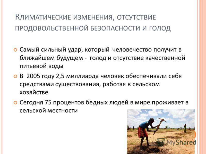 К ЛИМАТИЧЕСКИЕ ИЗМЕНЕНИЯ, ОТСУТСТВИЕ ПРОДОВОЛЬСТВЕННОЙ БЕЗОПАСНОСТИ И ГОЛОД Самый сильный удар, который человечество получит в ближайшем будущем - голод и отсутствие качественной питьевой воды В 2005 году 2,5 миллиарда человек обеспечивали себя средс
