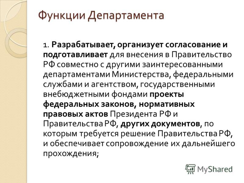 Функции Департамента 1. Разрабатывает, организует согласование и подготавливает для внесения в Правительство РФ совместно с другими заинтересованными департаментами Министерства, федеральными службами и агентством, государственными внебюджетными фонд