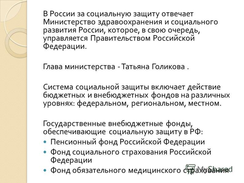 В России за социальную защиту отвечает Министерство здравоохранения и социального развития России, которое, в свою очередь, управляется Правительством Российской Федерации. Глава министерства - Татьяна Голикова. Система социальной защиты включает дей