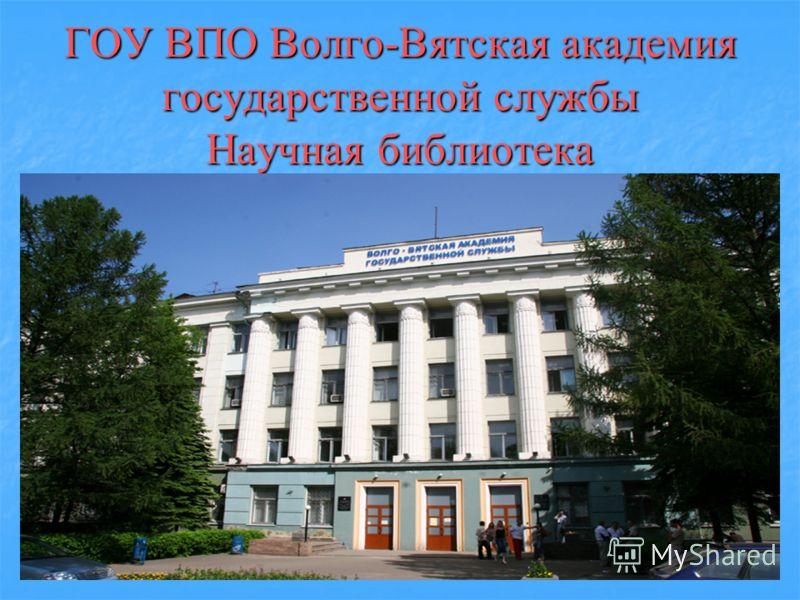 ГОУ ВПО Волго-Вятская академия государственной службы Научная библиотека