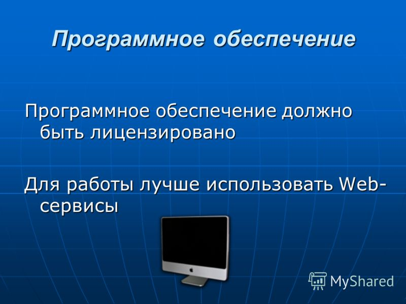 Программное обеспечение Программное обеспечение должно быть лицензировано Для работы лучше использовать Web- сервисы