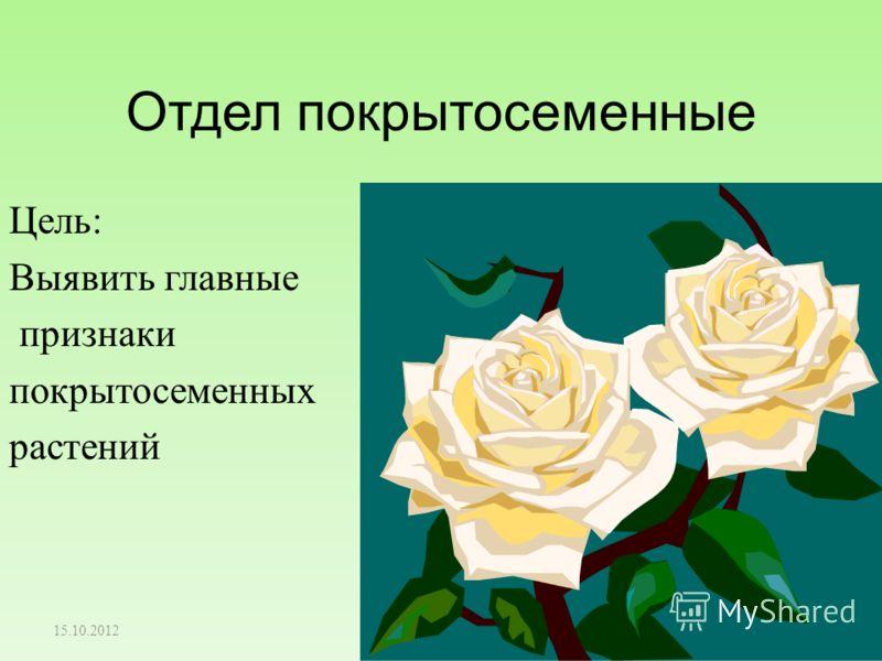 Отдел покрытосеменные Цель: Выявить главные признаки покрытосеменных растений 15.10.2012 1