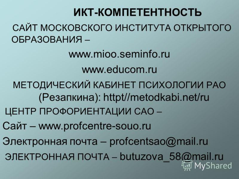 ИКТ-КОМПЕТЕНТНОСТЬ САЙТ МОСКОВСКОГО ИНСТИТУТА ОТКРЫТОГО ОБРАЗОВАНИЯ – www.mioo.seminfo.ru www.educom.ru МЕТОДИЧЕСКИЙ КАБИНЕТ ПСИХОЛОГИИ РАО (Резапкина): httpt//metodkabi.net/ru ЦЕНТР ПРОФОРИЕНТАЦИИ САО – Сайт – www.profcentre-souo.ru Электронная почт