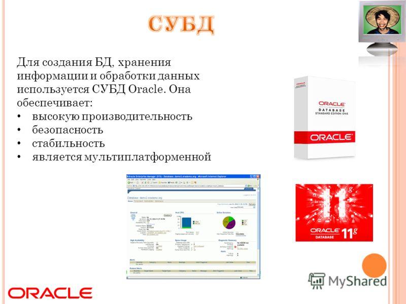 Для создания БД, хранения информации и обработки данных используется СУБД Oracle. Она обеспечивает: высокую производительность безопасность стабильность является мультиплатформенной