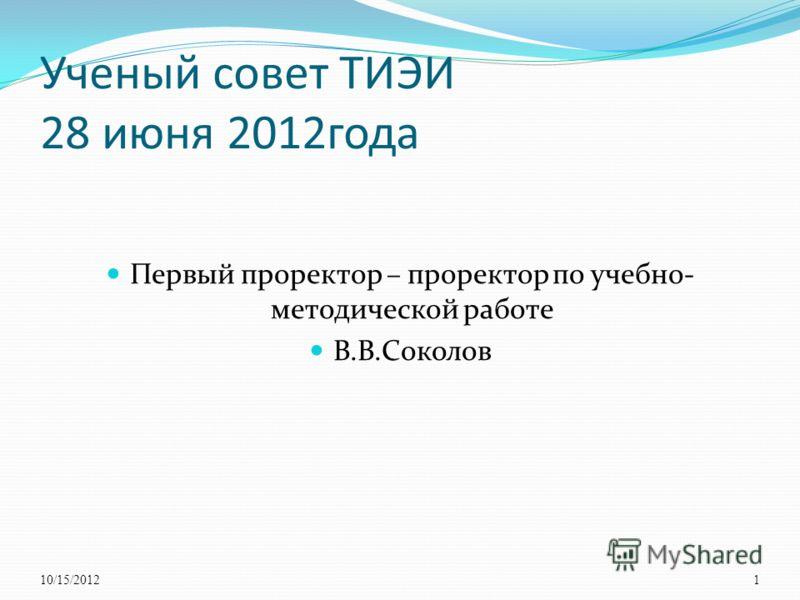 Ученый совет ТИЭИ 28 июня 2012года Первый проректор – проректор по учебно- методической работе В.В.Соколов 10/15/20121