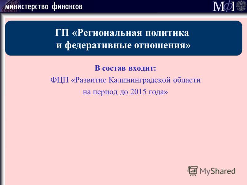В состав входит: ФЦП «Развитие Калининградской области на период до 2015 года» ГП «Региональная политика и федеративные отношения»