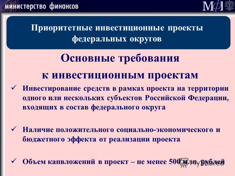Основные требования к инвестиционным проектам Инвестирование средств в рамках проекта на территории одного или нескольких субъектов Российской Федерации, входящих в состав федерального округа Наличие положительного социально-экономического и бюджетно