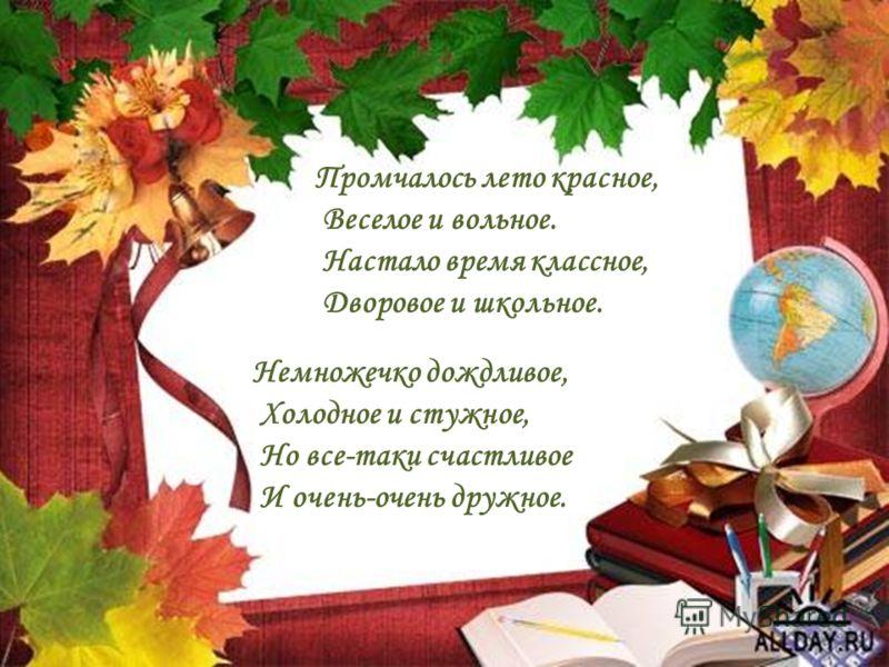 2 Промчалось лето красное, Веселое и вольное. Настало время классное, Дворовое и школьное. Немножечко дождливое, Холодное и стужное, Но все-таки счастливое И очень-очень дружное.