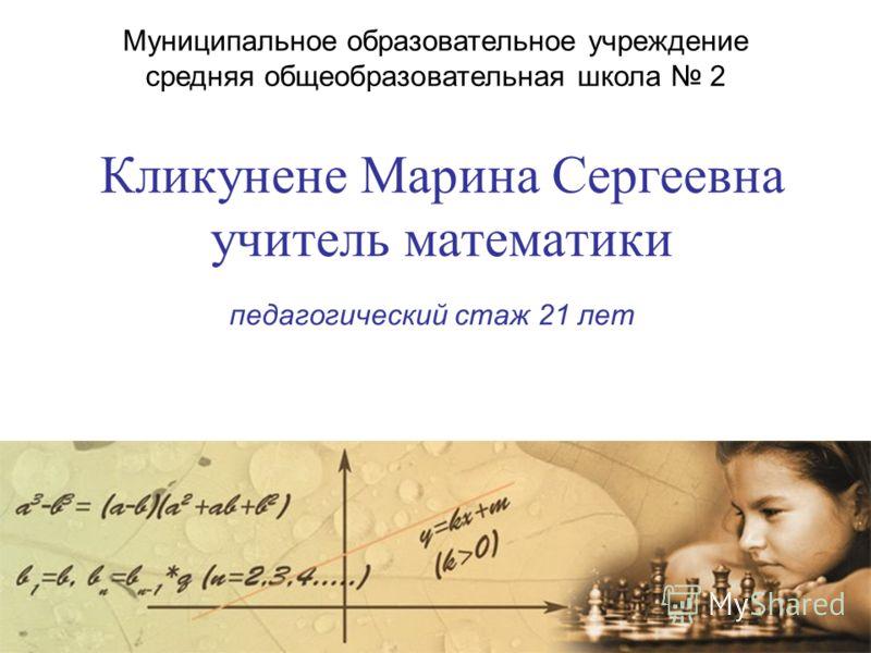 Кликунене Марина Сергеевна учитель математики педагогический стаж 21 лет Муниципальное образовательное учреждение средняя общеобразовательная школа 2