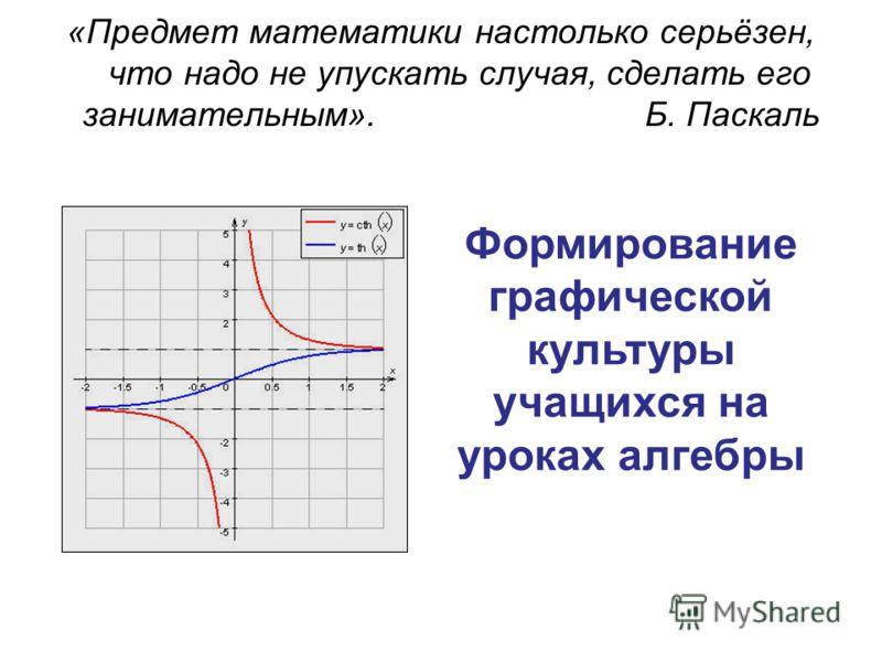 «Предмет математики настолько серьёзен, что надо не упускать случая, сделать его занимательным». Б. Паскаль Формирование графической культуры учащихся на уроках алгебры