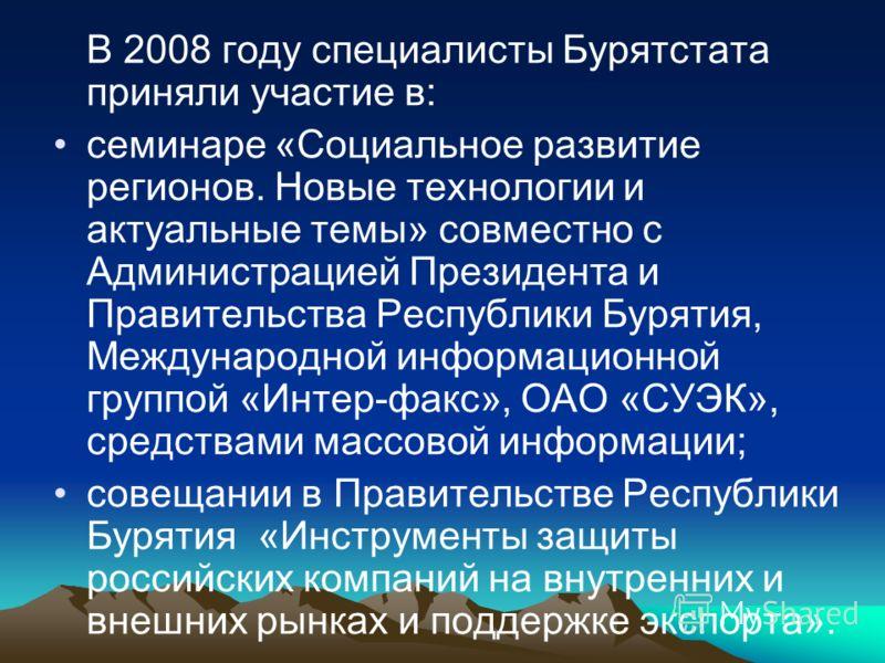 В 2008 году специалисты Бурятстата приняли участие в: семинаре «Социальное развитие регионов. Новые технологии и актуальные темы» совместно с Администрацией Президента и Правительства Республики Бурятия, Международной информационной группой «Интер-фа