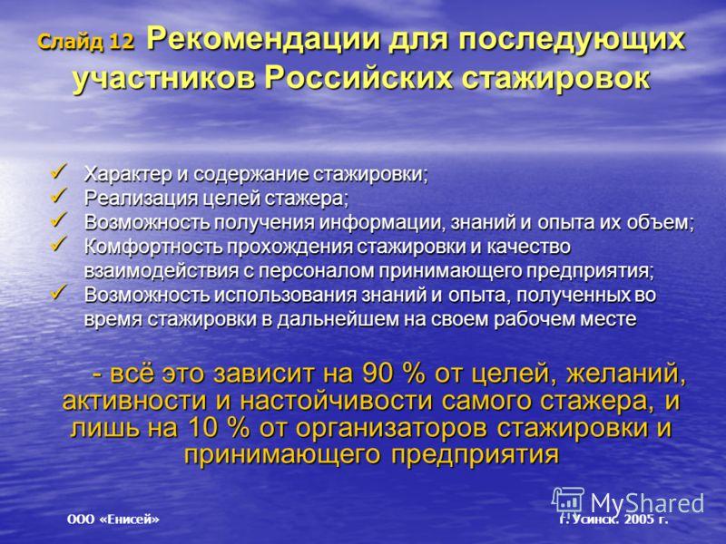 Слайд 12 Рекомендации для последующих участников Российских стажировок Характер и содержание стажировки; Характер и содержание стажировки; Реализация целей стажера; Реализация целей стажера; Возможность получения информации, знаний и опыта их объем;
