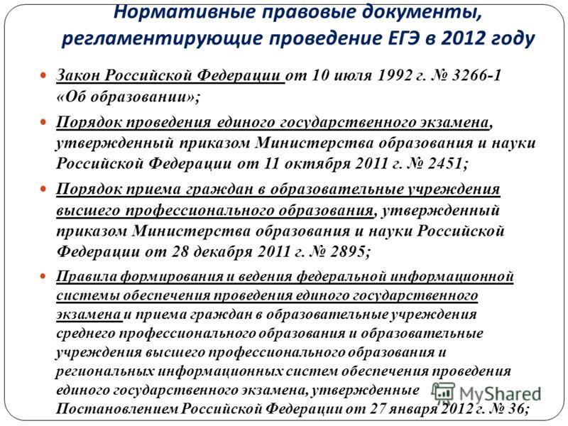 Нормативные правовые документы, регламентирующие проведение ЕГЭ в 2012 году Закон Российской Федерации от 10 июля 1992 г. 3266-1 «Об образовании»; Порядок проведения единого государственного экзамена, утвержденный приказом Министерства образования и