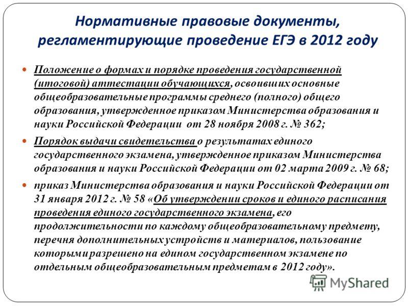 Нормативные правовые документы, регламентирующие проведение ЕГЭ в 2012 году Положение о формах и порядке проведения государственной (итоговой) аттестации обучающихся, освоивших основные общеобразовательные программы среднего (полного) общего образова