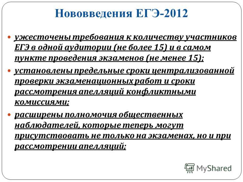 Нововведения ЕГЭ-2012 ужесточены требования к количеству участников ЕГЭ в одной аудитории ( не более 15) и в самом пункте проведения экзаменов ( не менее 15); установлены предельные сроки централизованной проверки экзаменационных работ и сроки рассмо