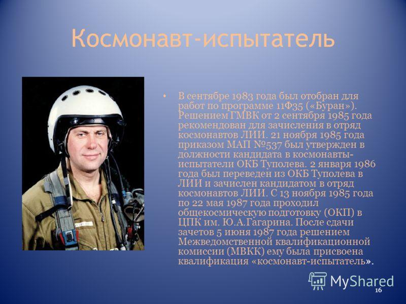 Космонавт-испытатель В сентябре 1983 года был отобран для работ по программе 11Ф35 («Буран»). Решением ГМВК от 2 сентября 1985 года рекомендован для зачисления в отряд космонавтов ЛИИ. 21 ноября 1985 года приказом МАП 537 был утвержден в должности ка