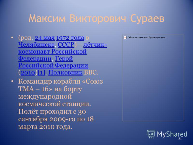 Максим Викторович Сураев (род. 24 мая 1972 года в Челябинске, СССР) лётчик- космонавт Российской Федерации, Герой Российской Федерации (2010)[1]. Полковник ВВС.24 мая1972 года ЧелябинскеСССРлётчик- космонавт Российской ФедерацииГерой Российской Федер
