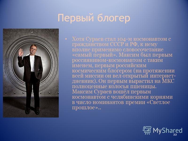 Первый блогер Хотя Сураев стал 104-м космонавтом с гражданством СССР и РФ, к нему вполне применимо словосочетание «самый первый». Максим был первым россиянином-космонавтом с таким именем, первым российским космическим блогером (на протяжении всей мис