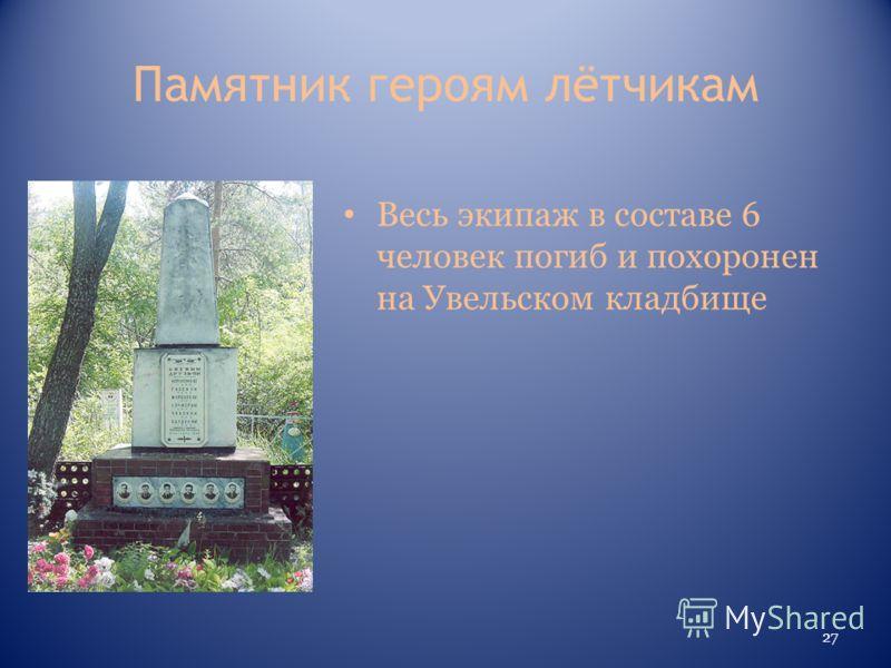 Памятник героям лётчикам Весь экипаж в составе 6 человек погиб и похоронен на Увельском кладбище 27