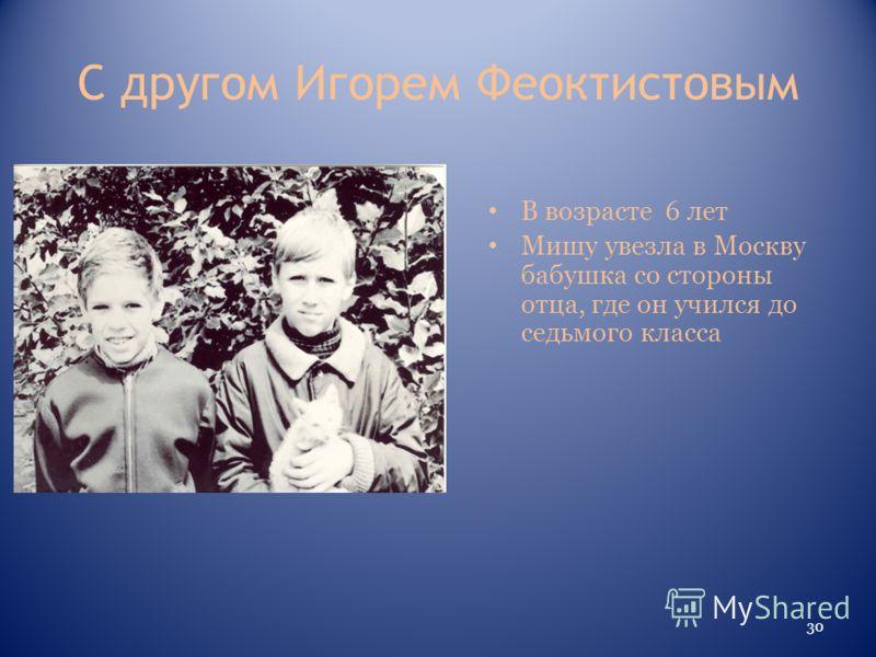 С другом Игорем Феоктистовым В возрасте 6 лет Мишу увезла в Москву бабушка со стороны отца, где он учился до седьмого класса 30