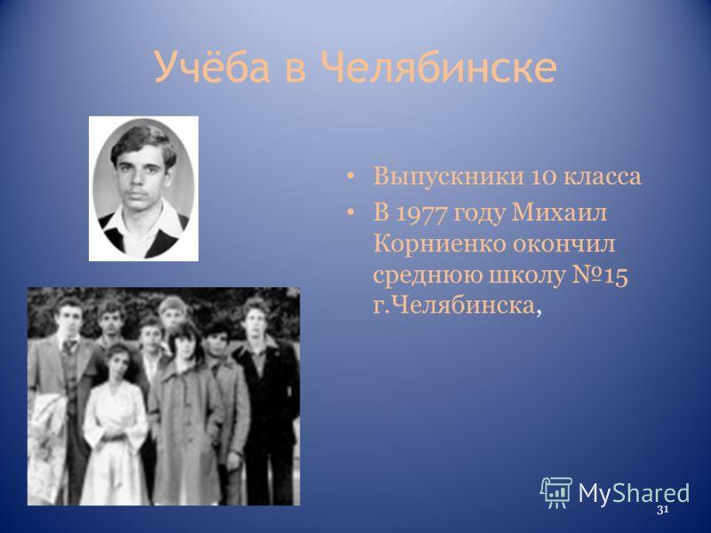 Учёба в Челябинске Выпускники 10 класса В 1977 году Михаил Корниенко окончил среднюю школу 15 г.Челябинска, 31