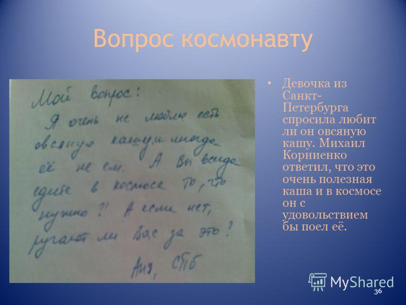 Вопрос космонавту Девочка из Санкт- Петербурга спросила любит ли он овсяную кашу. Михаил Корниенко ответил, что это очень полезная каша и в космосе он с удовольствием бы поел её. 36