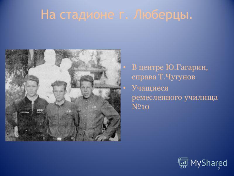 На стадионе г. Люберцы. В центре Ю.Гагарин, справа Т.Чугунов Учащиеся ремесленного училища 10 7
