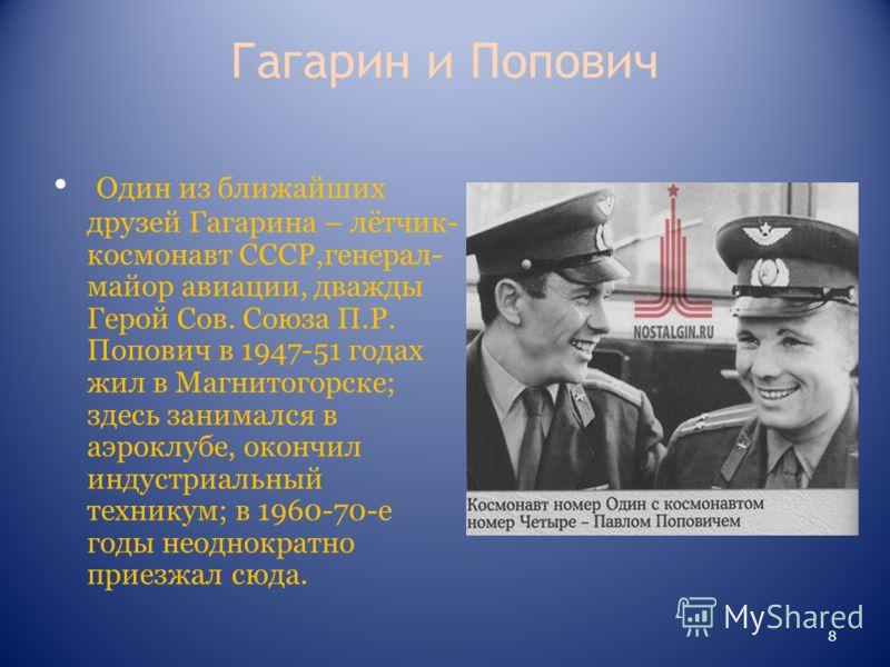 Гагарин и Попович Один из ближайших друзей Гагарина – лётчик- космонавт СССР,генерал- майор авиации, дважды Герой Сов. Союза П.Р. Попович в 1947-51 годах жил в Магнитогорске; здесь занимался в аэроклубе, окончил индустриальный техникум; в 1960-70-е г