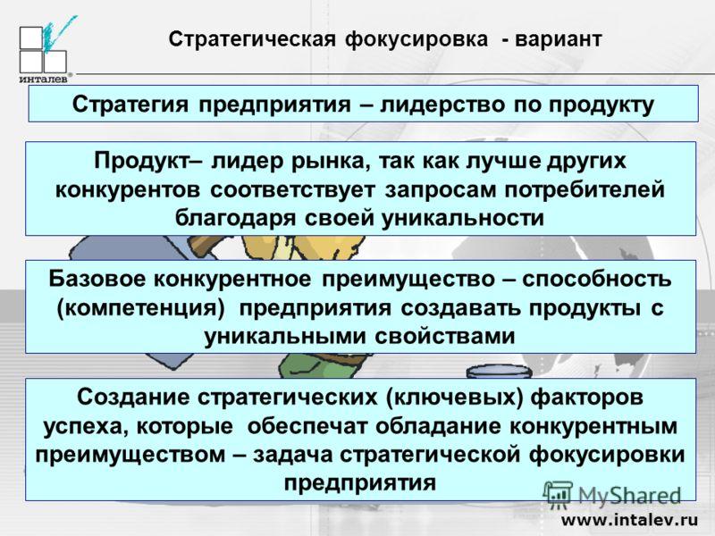 www.intalev.ru Стратегическая фокусировка - вариант Стратегия предприятия – лидерство по продукту Базовое конкурентное преимущество – способность (компетенция) предприятия создавать продукты с уникальными свойствами Продукт– лидер рынка, так как лучш