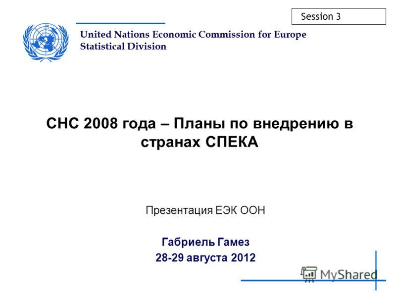 United Nations Economic Commission for Europe Statistical Division СНС 2008 года – Планы по внедрению в странах СПЕКА Презентация ЕЭК ООН Габриель Гамез 28-29 августа 2012 Session 3