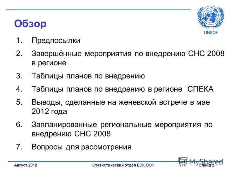 Статистический отдел ЕЭК ООН Слайд 2Август 2012 Обзор 1.Предпосылки 2.Завершённые мероприятия по внедрению СНС 2008 в регионе 3.Таблицы планов по внедрению 4.Таблицы планов по внедрению в регионе СПЕКА 5.Выводы, сделанные на женевской встрече в мае 2