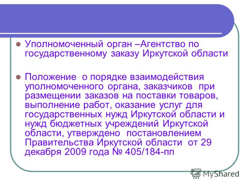 Уполномоченный орган –Агентство по государственному заказу Иркутской области Положение о порядке взаимодействия уполномоченного органа, заказчиков при размещении заказов на поставки товаров, выполнение работ, оказание услуг для государственных нужд И
